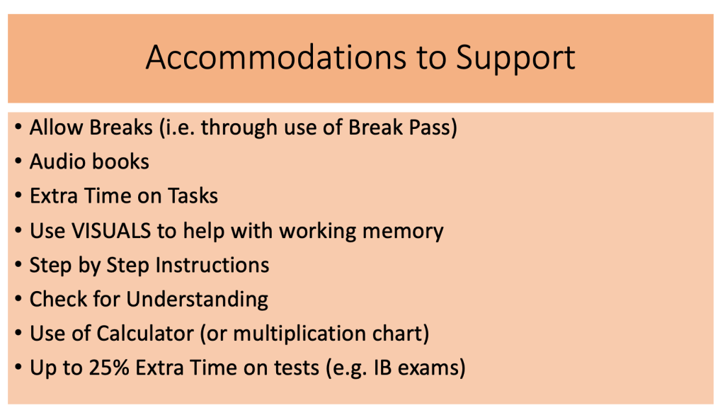 This is an image with 9 accommodations to support students with working memory areas of need. They are as follows: Allow Breaks (i.e. through use of Break Pass) Audio books Extra Time on Tasks Use VISUALS to help with working memory Step by Step Instructions Check for Understanding Use of Calculator (or multiplication chart) Up to 25% Extra Time on tests (e.g. IB exams)