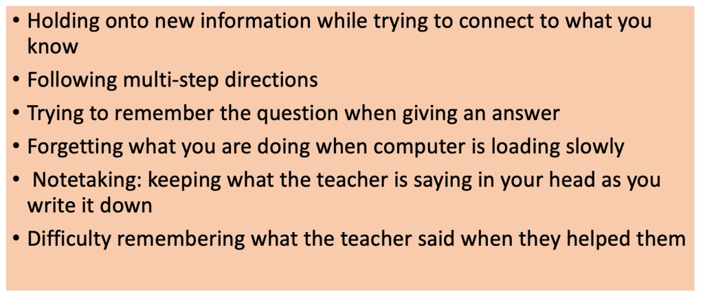 This is an image with six bulletpoints that describe ways that working memory concerns show up in the classroom. They are as follows: Holding onto new information while trying to connect to what you know Following multi-step directions Trying to remember the question when giving an answer Forgetting what you are doing when computer is loading slowly Notetaking: keeping what the teacher is saying in your head as you write it down Difficulty remembering what the teacher said when they helped them
